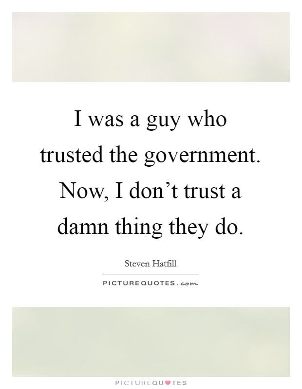 I was a guy who trusted the government. Now, I don't trust a damn thing they do Picture Quote #1