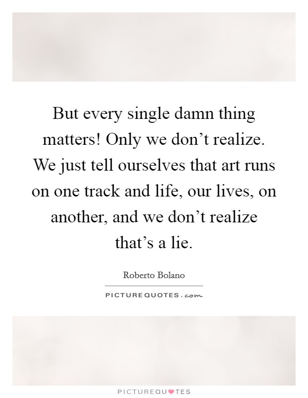 But every single damn thing matters! Only we don't realize. We just tell ourselves that art runs on one track and life, our lives, on another, and we don't realize that's a lie Picture Quote #1