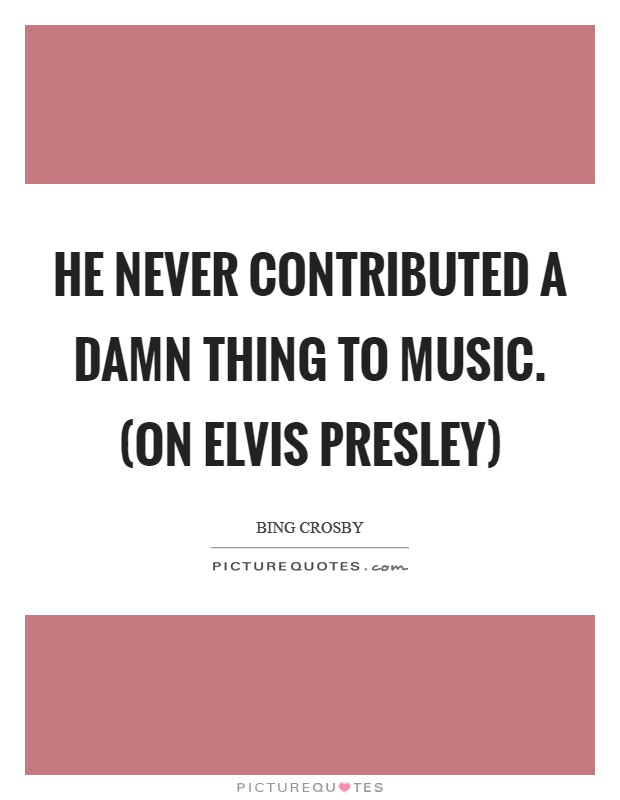 He never contributed a damn thing to music. (on Elvis Presley) Picture Quote #1