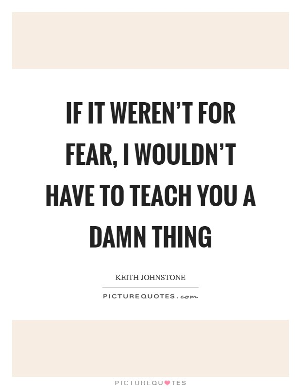 If it weren't for fear, I wouldn't have to teach you a damn thing Picture Quote #1