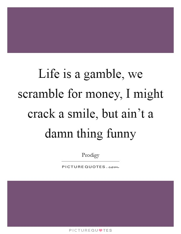 Life is a gamble, we scramble for money, I might crack a smile, but ain't a damn thing funny Picture Quote #1