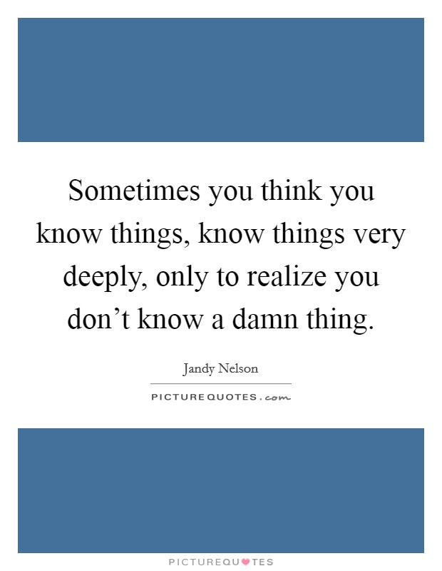 Sometimes you think you know things, know things very deeply, only to realize you don't know a damn thing Picture Quote #1