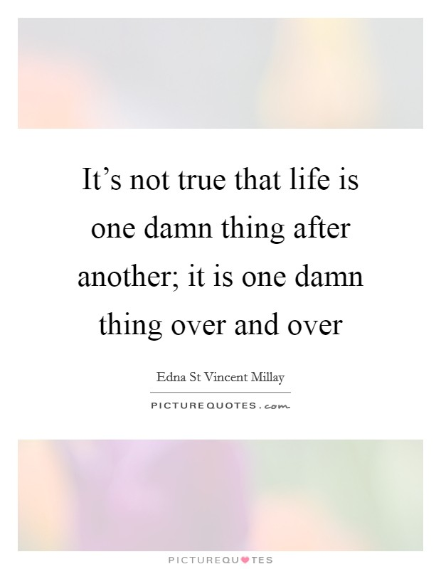 It's not true that life is one damn thing after another; it is one damn thing over and over Picture Quote #1
