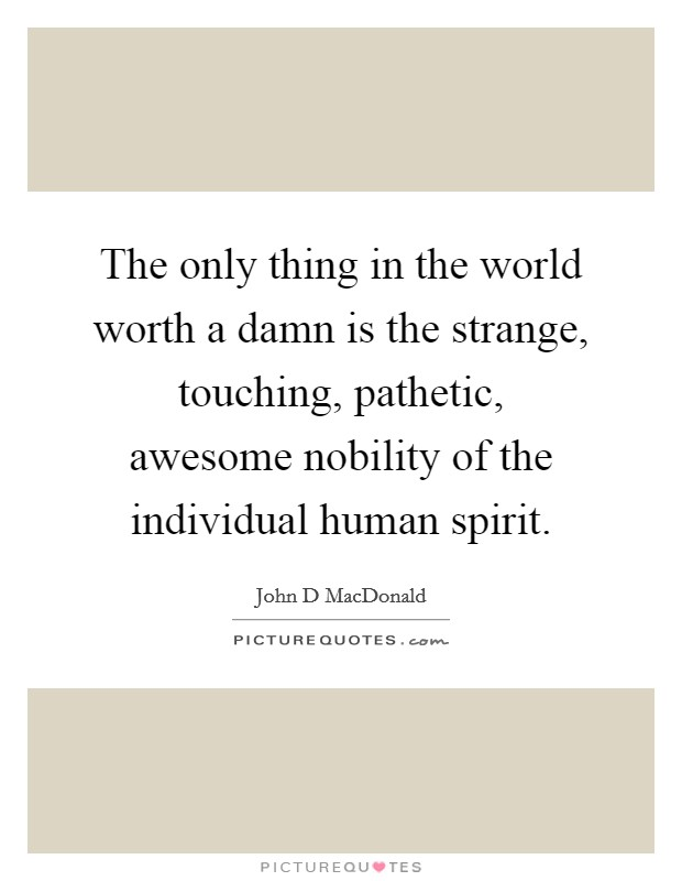 The only thing in the world worth a damn is the strange, touching, pathetic, awesome nobility of the individual human spirit Picture Quote #1