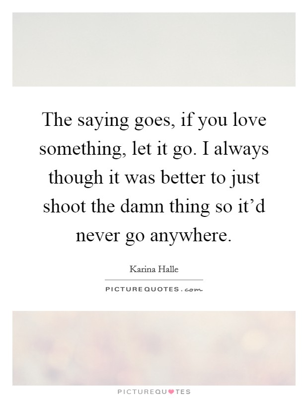 The saying goes, if you love something, let it go. I always though it was better to just shoot the damn thing so it'd never go anywhere Picture Quote #1