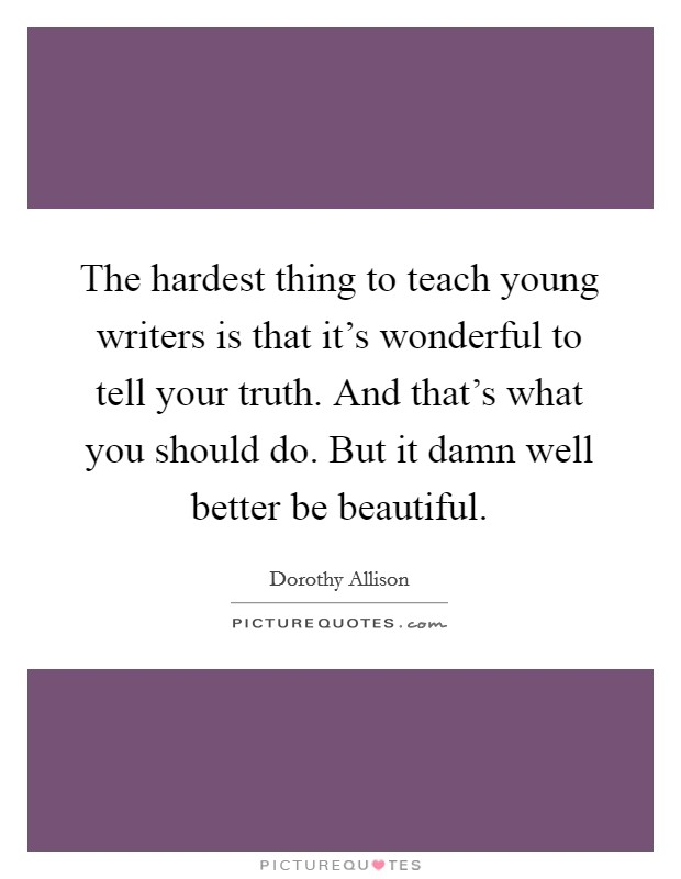 The hardest thing to teach young writers is that it's wonderful to tell your truth. And that's what you should do. But it damn well better be beautiful Picture Quote #1