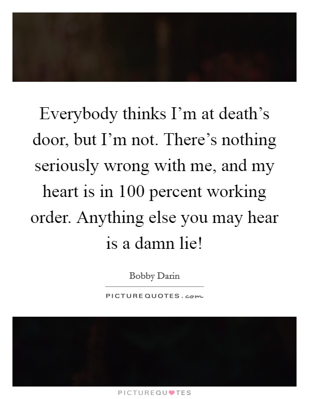 Everybody thinks I'm at death's door, but I'm not. There's nothing seriously wrong with me, and my heart is in 100 percent working order. Anything else you may hear is a damn lie! Picture Quote #1