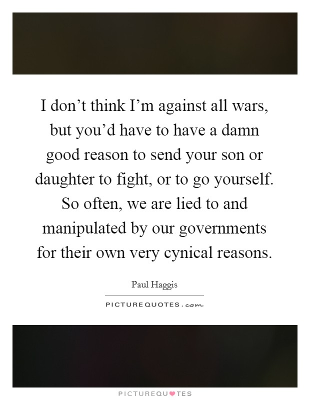 I don't think I'm against all wars, but you'd have to have a damn good reason to send your son or daughter to fight, or to go yourself. So often, we are lied to and manipulated by our governments for their own very cynical reasons Picture Quote #1