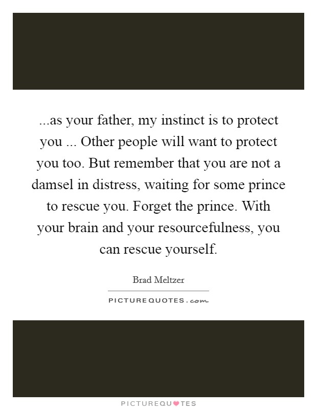 ...as your father, my instinct is to protect you ... Other people will want to protect you too. But remember that you are not a damsel in distress, waiting for some prince to rescue you. Forget the prince. With your brain and your resourcefulness, you can rescue yourself Picture Quote #1