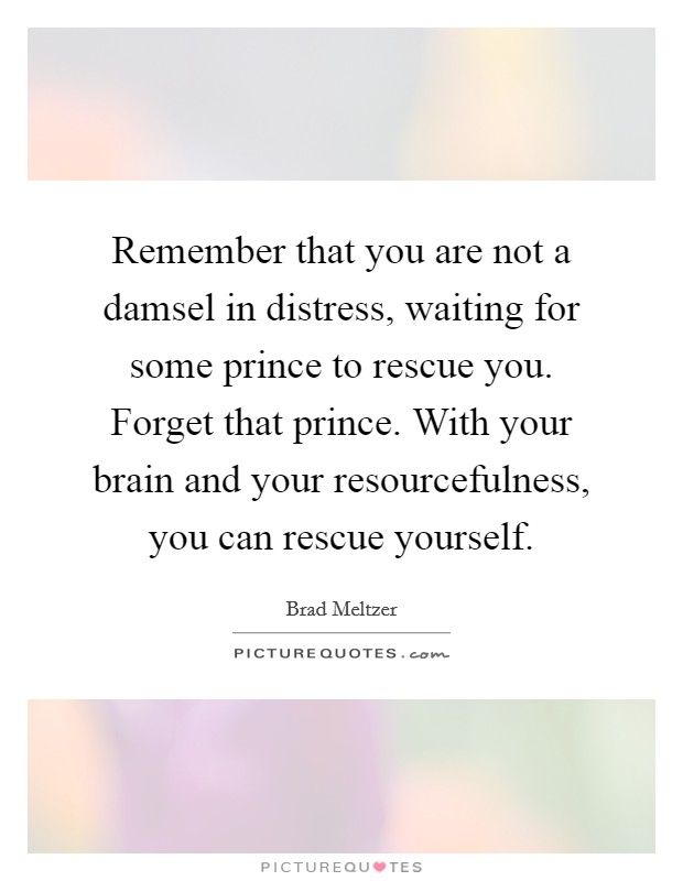 Remember that you are not a damsel in distress, waiting for some prince to rescue you. Forget that prince. With your brain and your resourcefulness, you can rescue yourself Picture Quote #1