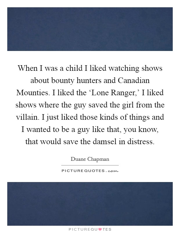 When I was a child I liked watching shows about bounty hunters and Canadian Mounties. I liked the 'Lone Ranger,' I liked shows where the guy saved the girl from the villain. I just liked those kinds of things and I wanted to be a guy like that, you know, that would save the damsel in distress Picture Quote #1