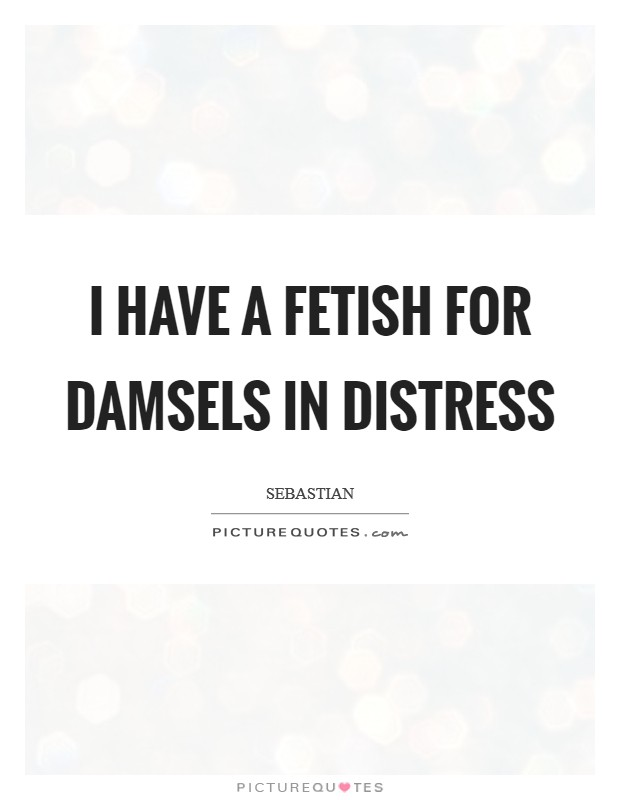 I have a fetish for damsels in distress Picture Quote #1