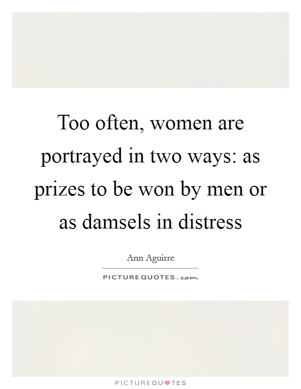 Too often, women are portrayed in two ways: as prizes to be won by men or as damsels in distress Picture Quote #1
