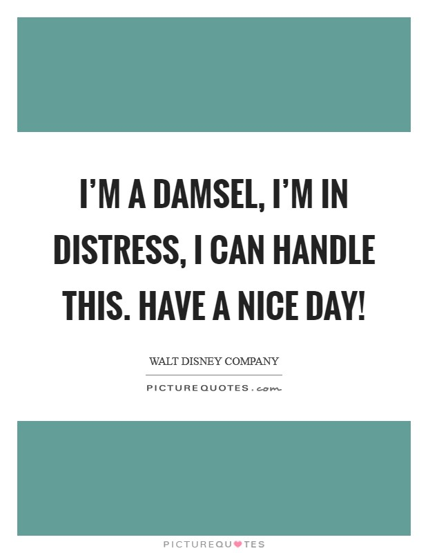 I'm a damsel, I'm in distress, I can handle this. Have a nice day! Picture Quote #1