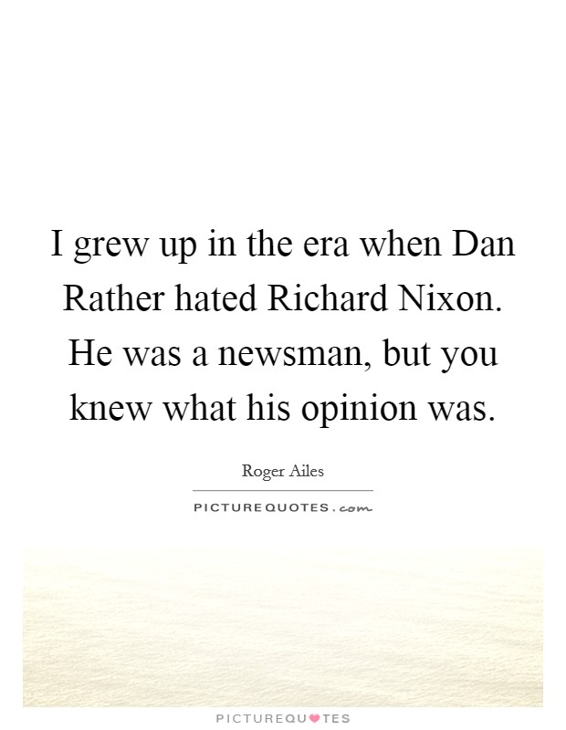 I grew up in the era when Dan Rather hated Richard Nixon. He was a newsman, but you knew what his opinion was Picture Quote #1