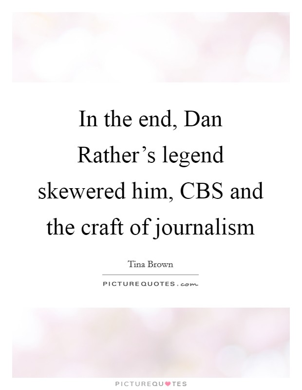 In the end, Dan Rather's legend skewered him, CBS and the craft of journalism Picture Quote #1