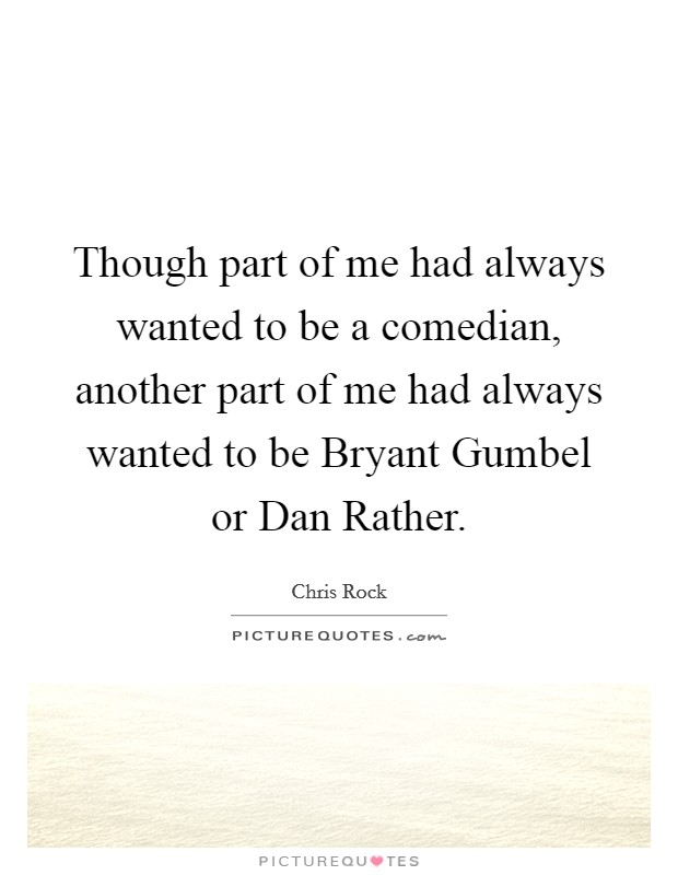 Though part of me had always wanted to be a comedian, another part of me had always wanted to be Bryant Gumbel or Dan Rather Picture Quote #1