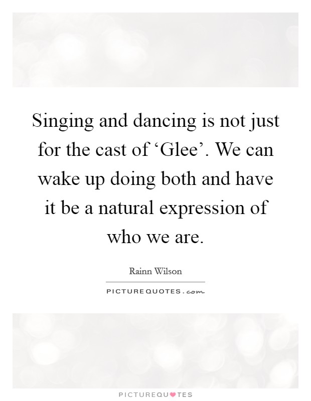 Singing and dancing is not just for the cast of 'Glee'. We can wake up doing both and have it be a natural expression of who we are Picture Quote #1