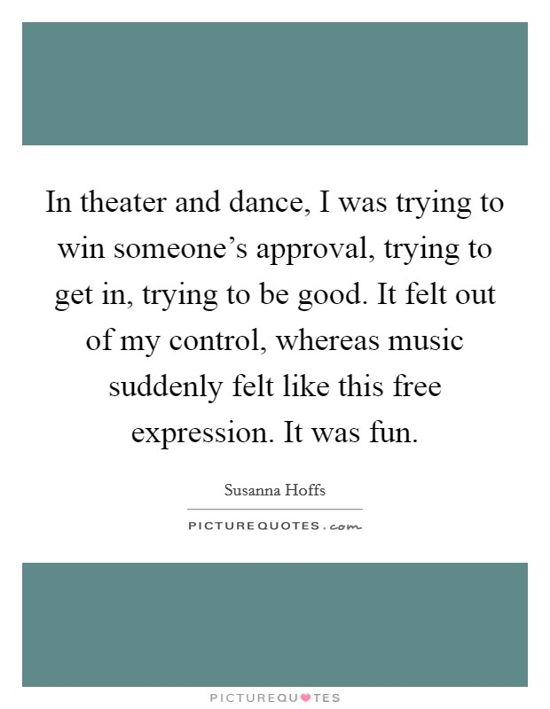 In theater and dance, I was trying to win someone's approval, trying to get in, trying to be good. It felt out of my control, whereas music suddenly felt like this free expression. It was fun Picture Quote #1