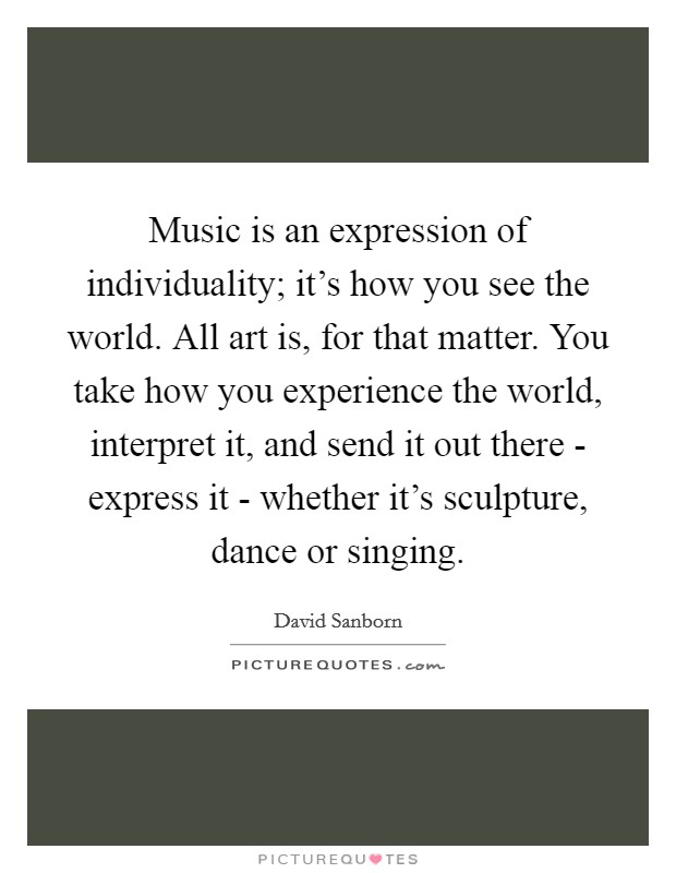 Music is an expression of individuality; it's how you see the world. All art is, for that matter. You take how you experience the world, interpret it, and send it out there - express it - whether it's sculpture, dance or singing Picture Quote #1