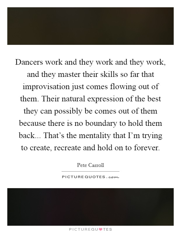 Dancers work and they work and they work, and they master their skills so far that improvisation just comes flowing out of them. Their natural expression of the best they can possibly be comes out of them because there is no boundary to hold them back... That's the mentality that I'm trying to create, recreate and hold on to forever Picture Quote #1