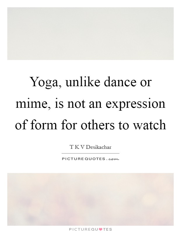 Yoga, unlike dance or mime, is not an expression of form for others to watch Picture Quote #1