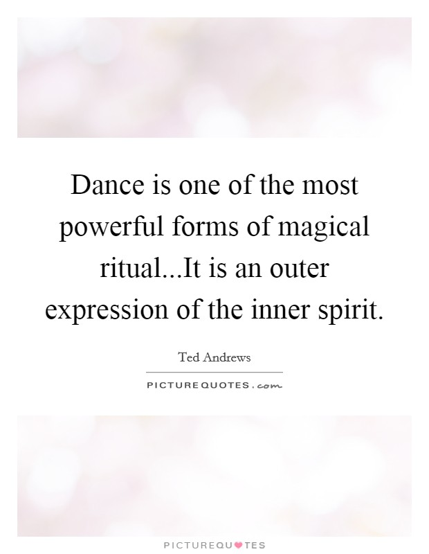 Dance is one of the most powerful forms of magical ritual...It is an outer expression of the inner spirit Picture Quote #1