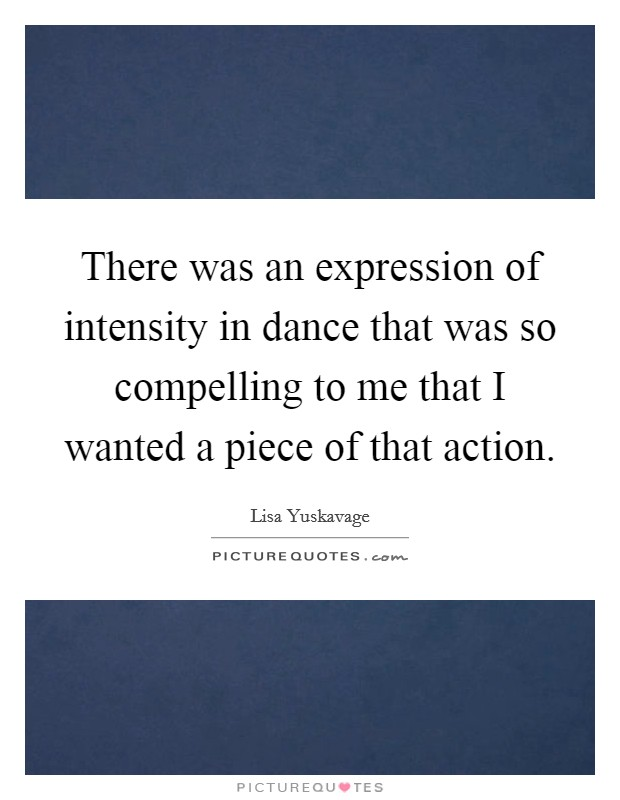There was an expression of intensity in dance that was so compelling to me that I wanted a piece of that action Picture Quote #1