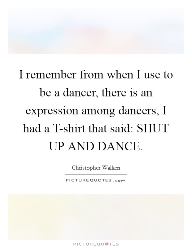 I remember from when I use to be a dancer, there is an expression among dancers, I had a T-shirt that said: SHUT UP AND DANCE Picture Quote #1