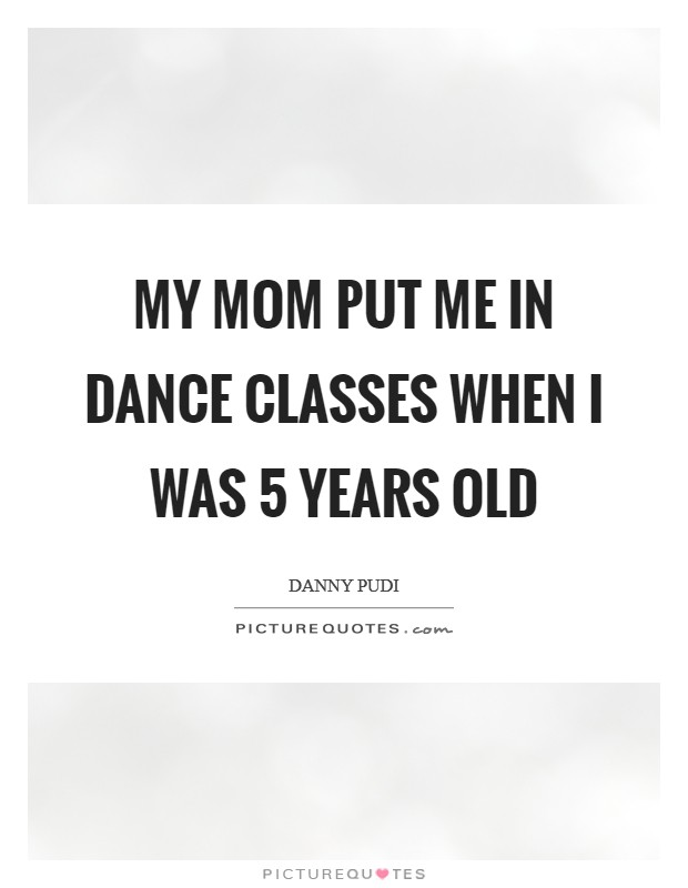 My mom put me in dance classes when I was 5 years old Picture Quote #1