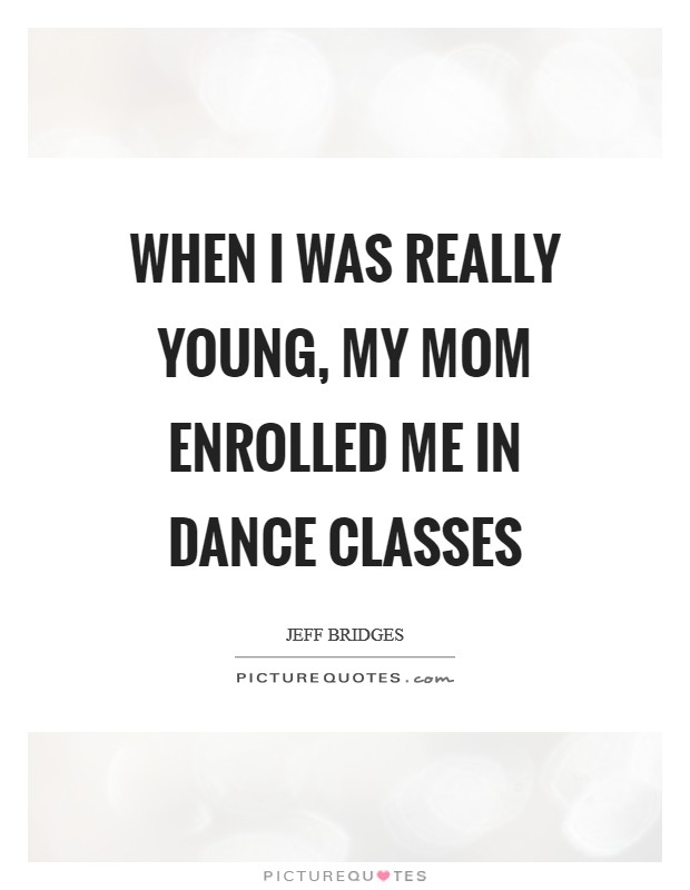 When I was really young, my mom enrolled me in dance classes Picture Quote #1