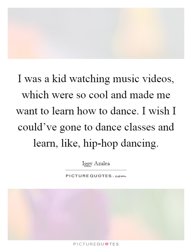 I was a kid watching music videos, which were so cool and made me want to learn how to dance. I wish I could've gone to dance classes and learn, like, hip-hop dancing Picture Quote #1