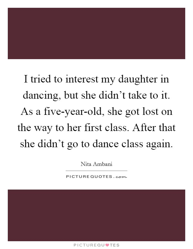 I tried to interest my daughter in dancing, but she didn't take to it. As a five-year-old, she got lost on the way to her first class. After that she didn't go to dance class again Picture Quote #1