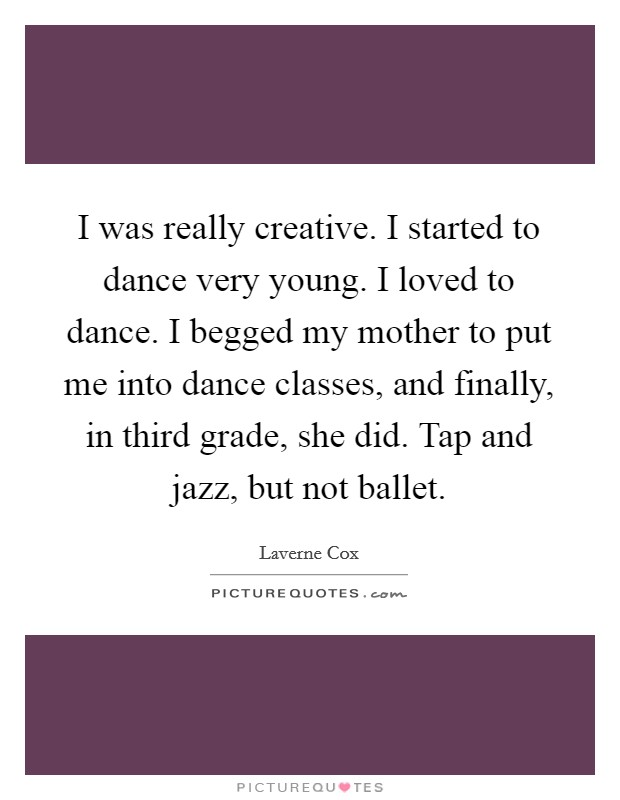 I was really creative. I started to dance very young. I loved to dance. I begged my mother to put me into dance classes, and finally, in third grade, she did. Tap and jazz, but not ballet Picture Quote #1