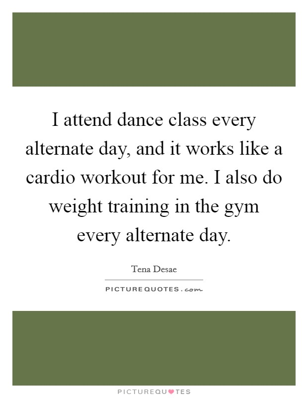 I attend dance class every alternate day, and it works like a cardio workout for me. I also do weight training in the gym every alternate day Picture Quote #1