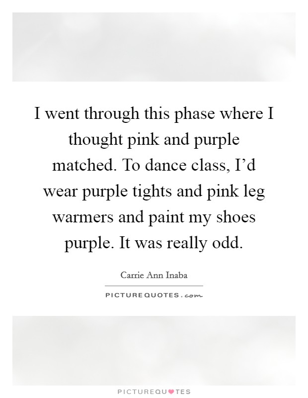 I went through this phase where I thought pink and purple matched. To dance class, I'd wear purple tights and pink leg warmers and paint my shoes purple. It was really odd Picture Quote #1