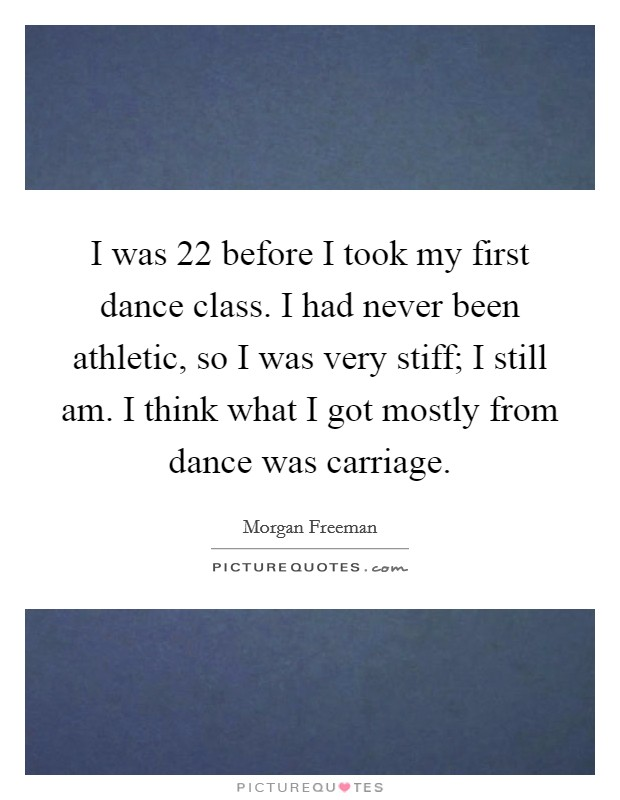 I was 22 before I took my first dance class. I had never been athletic, so I was very stiff; I still am. I think what I got mostly from dance was carriage Picture Quote #1