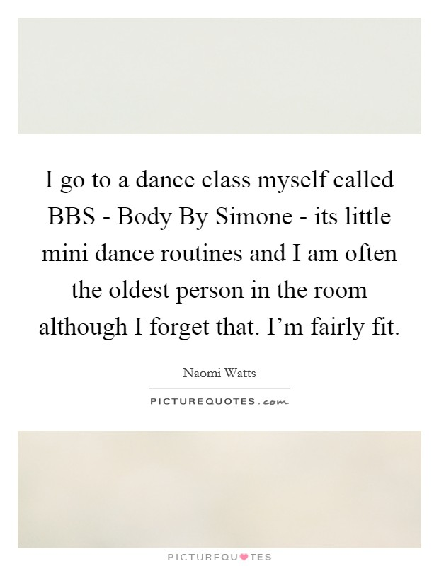 I go to a dance class myself called BBS - Body By Simone - its little mini dance routines and I am often the oldest person in the room although I forget that. I'm fairly fit Picture Quote #1