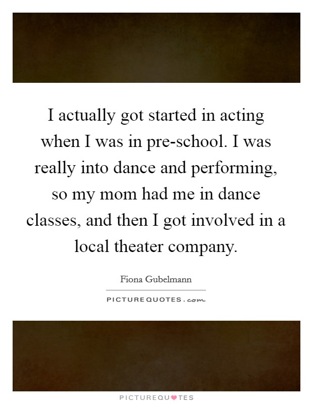 I actually got started in acting when I was in pre-school. I was really into dance and performing, so my mom had me in dance classes, and then I got involved in a local theater company Picture Quote #1