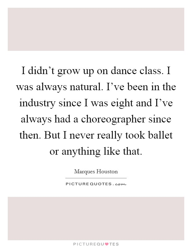 I didn't grow up on dance class. I was always natural. I've been in the industry since I was eight and I've always had a choreographer since then. But I never really took ballet or anything like that Picture Quote #1
