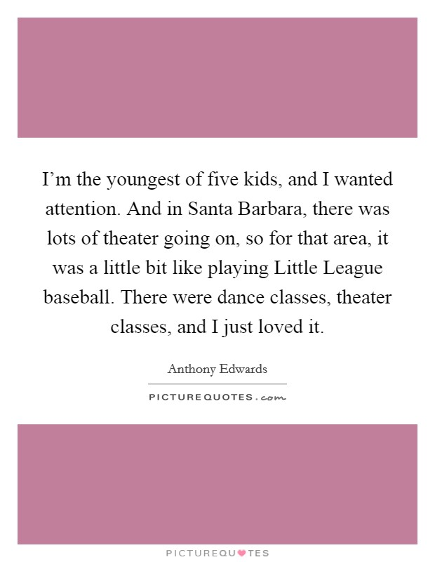 I'm the youngest of five kids, and I wanted attention. And in Santa Barbara, there was lots of theater going on, so for that area, it was a little bit like playing Little League baseball. There were dance classes, theater classes, and I just loved it Picture Quote #1
