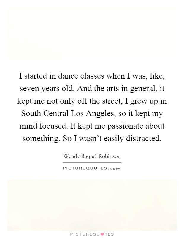 I started in dance classes when I was, like, seven years old. And the arts in general, it kept me not only off the street, I grew up in South Central Los Angeles, so it kept my mind focused. It kept me passionate about something. So I wasn't easily distracted Picture Quote #1