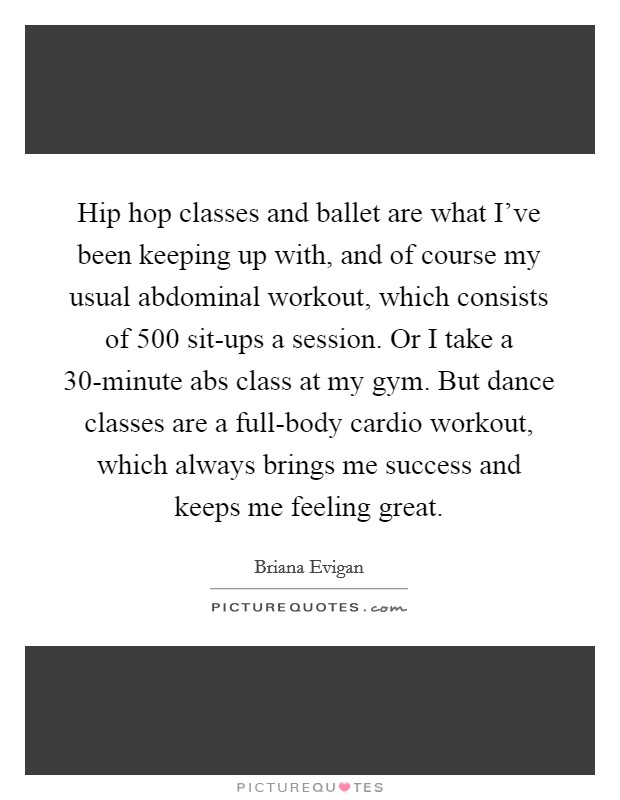 Hip hop classes and ballet are what I've been keeping up with, and of course my usual abdominal workout, which consists of 500 sit-ups a session. Or I take a 30-minute abs class at my gym. But dance classes are a full-body cardio workout, which always brings me success and keeps me feeling great Picture Quote #1