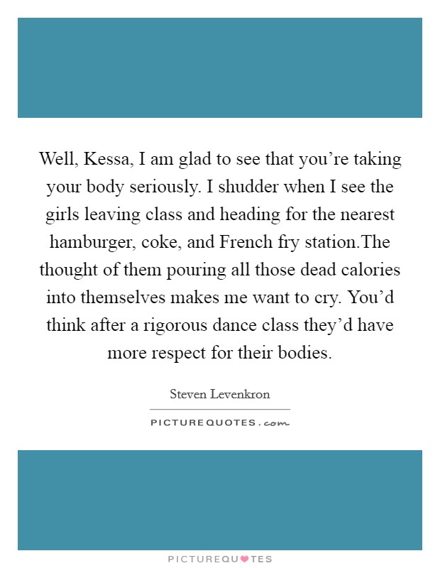 Well, Kessa, I am glad to see that you're taking your body seriously. I shudder when I see the girls leaving class and heading for the nearest hamburger, coke, and French fry station.The thought of them pouring all those dead calories into themselves makes me want to cry. You'd think after a rigorous dance class they'd have more respect for their bodies Picture Quote #1