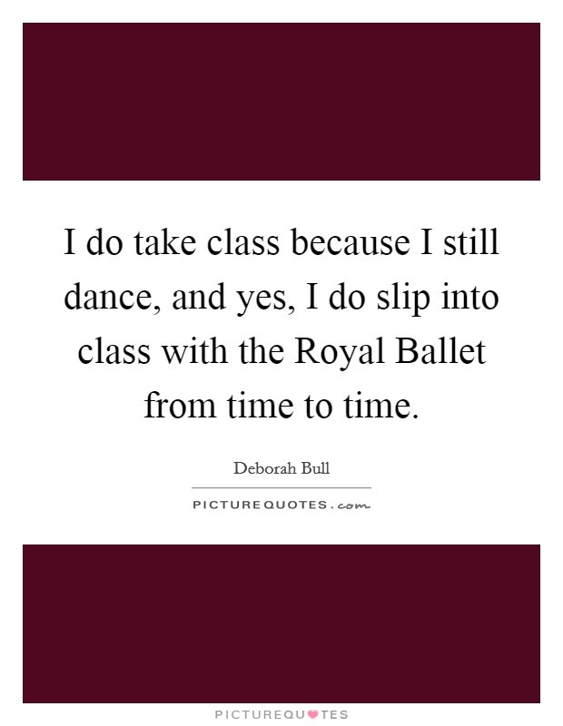 I do take class because I still dance, and yes, I do slip into class with the Royal Ballet from time to time Picture Quote #1