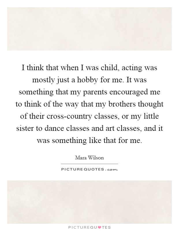 I think that when I was child, acting was mostly just a hobby for me. It was something that my parents encouraged me to think of the way that my brothers thought of their cross-country classes, or my little sister to dance classes and art classes, and it was something like that for me Picture Quote #1