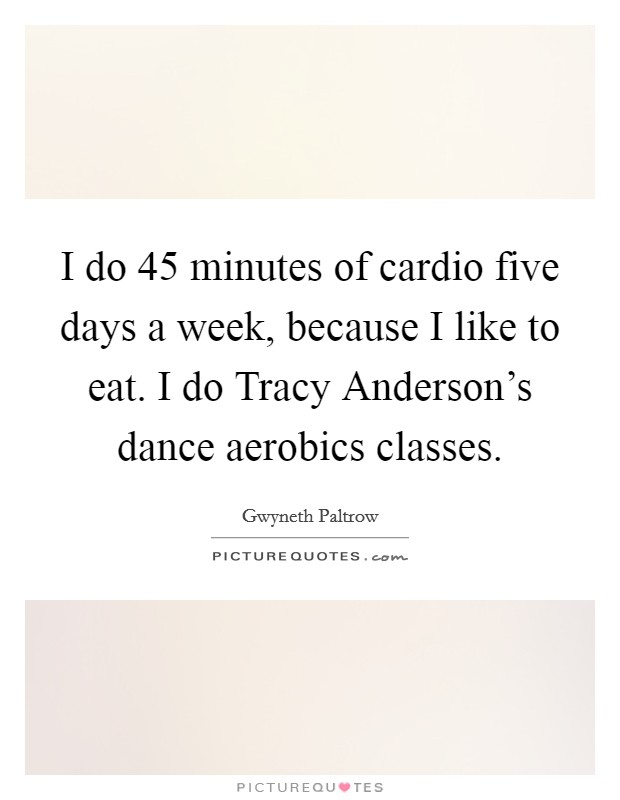 I do 45 minutes of cardio five days a week, because I like to eat. I do Tracy Anderson's dance aerobics classes Picture Quote #1