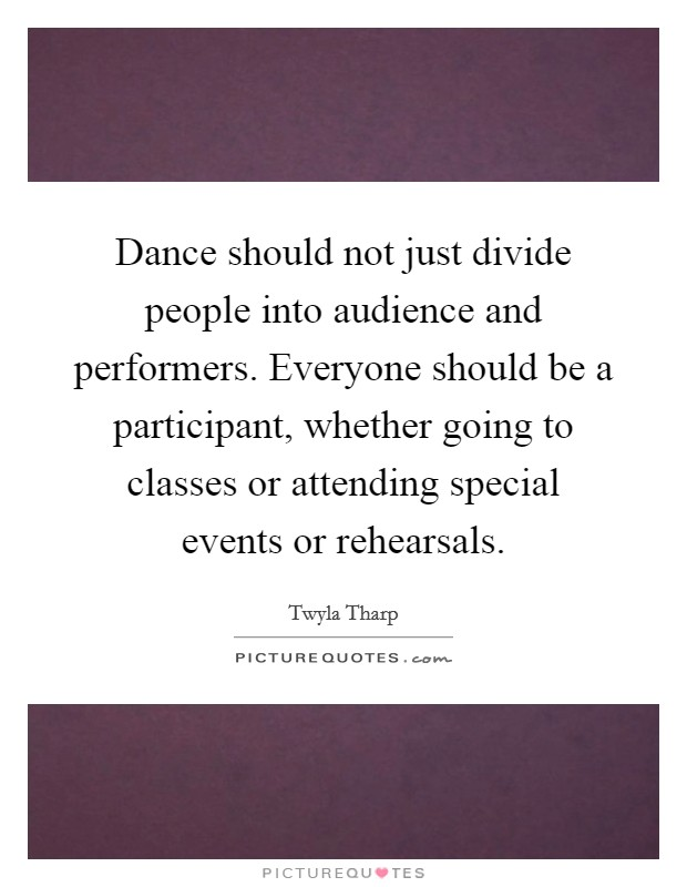 Dance should not just divide people into audience and performers. Everyone should be a participant, whether going to classes or attending special events or rehearsals Picture Quote #1