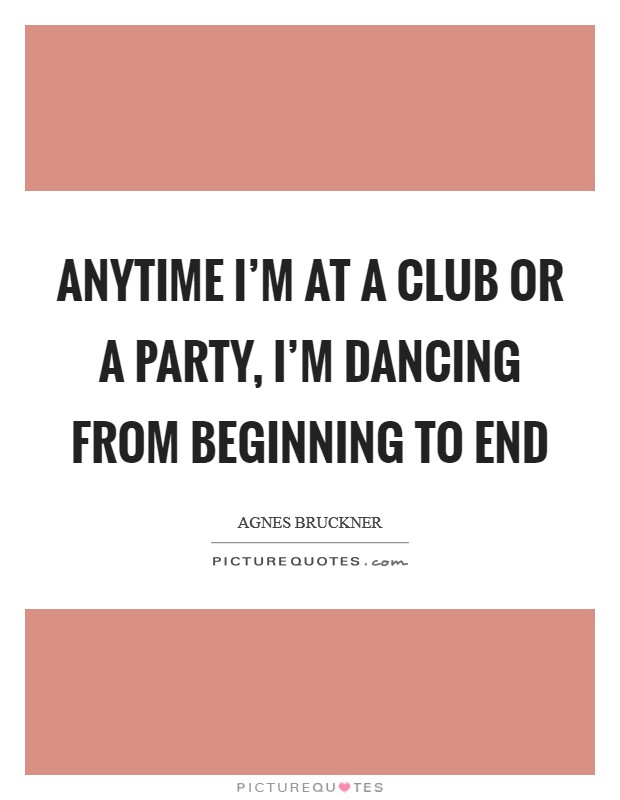 Anytime I'm at a club or a party, I'm dancing from beginning to end Picture Quote #1