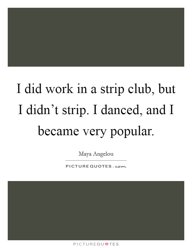 I did work in a strip club, but I didn't strip. I danced, and I became very popular Picture Quote #1